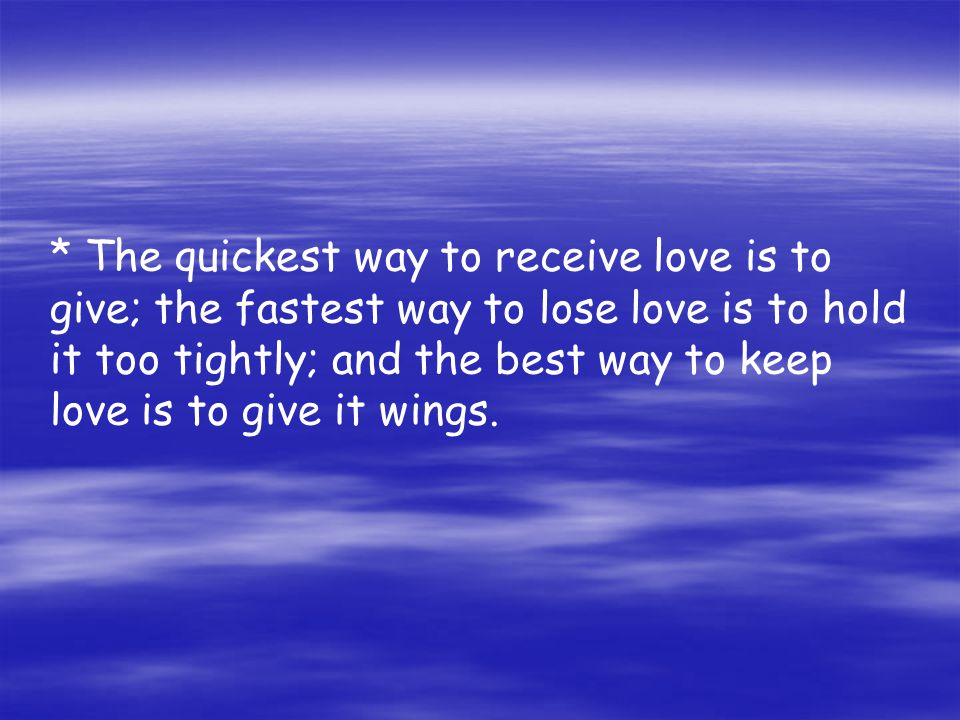 * The quickest way to receive love is to give; the fastest way to lose love is to hold it too tightly; and the best way to keep love is to give it wings.