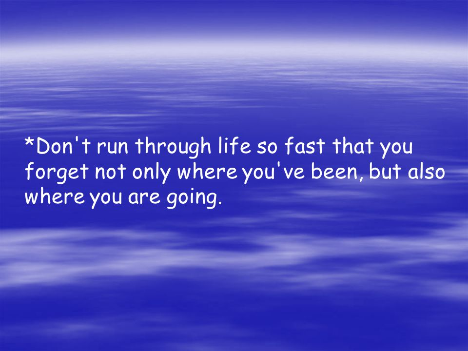*Don t run through life so fast that you forget not only where you ve been, but also where you are going.