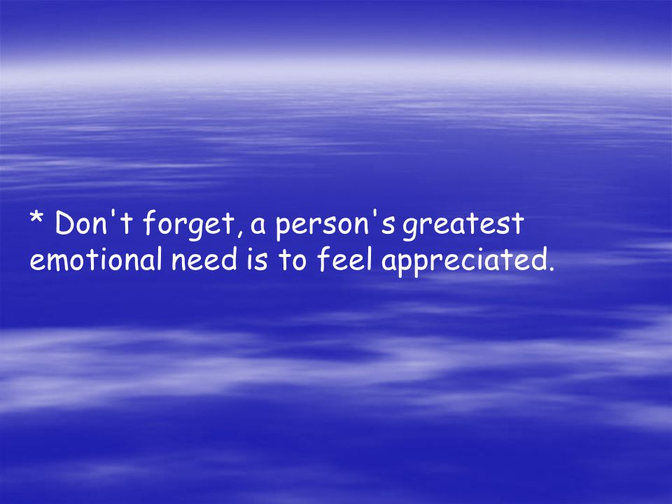 * Don t forget, a person s greatest emotional need is to feel appreciated.