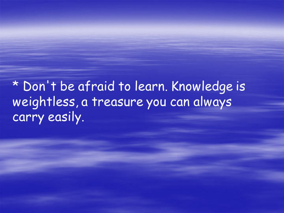 * Don t be afraid to learn. Knowledge is weightless, a treasure you can always carry easily.