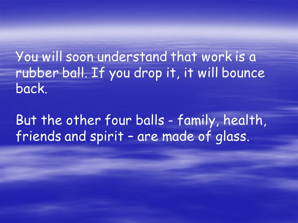 You will soon understand that work is a rubber ball