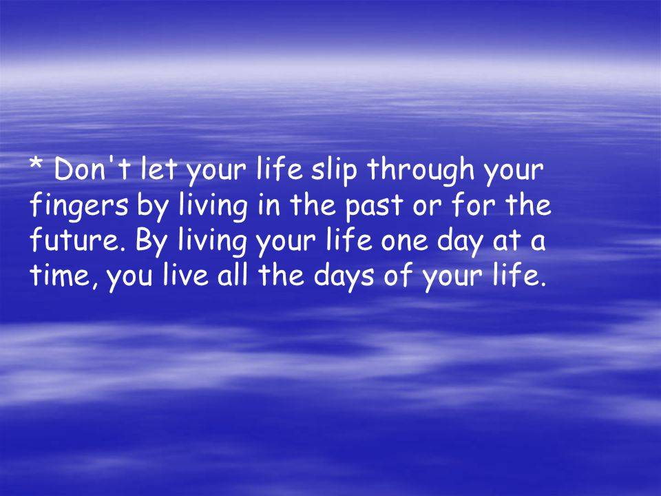 * Don t let your life slip through your fingers by living in the past or for the future.