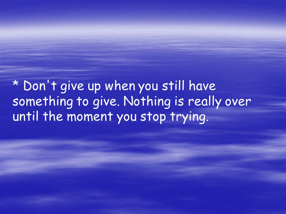 Don t give up when you still have something to give