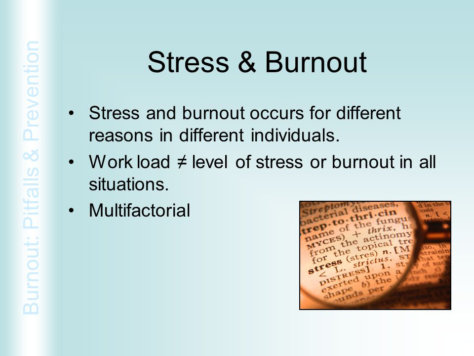 Stress & Burnout Stress and burnout occurs for different reasons in different individuals. Work load ≠ level of stress or burnout in all situations.