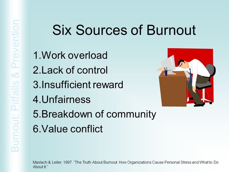 Six Sources of Burnout Work overload Lack of control