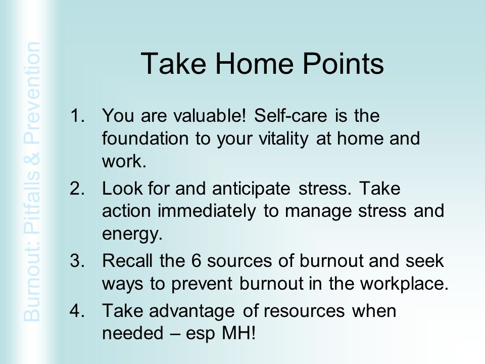 Take Home Points You are valuable! Self-care is the foundation to your vitality at home and work.