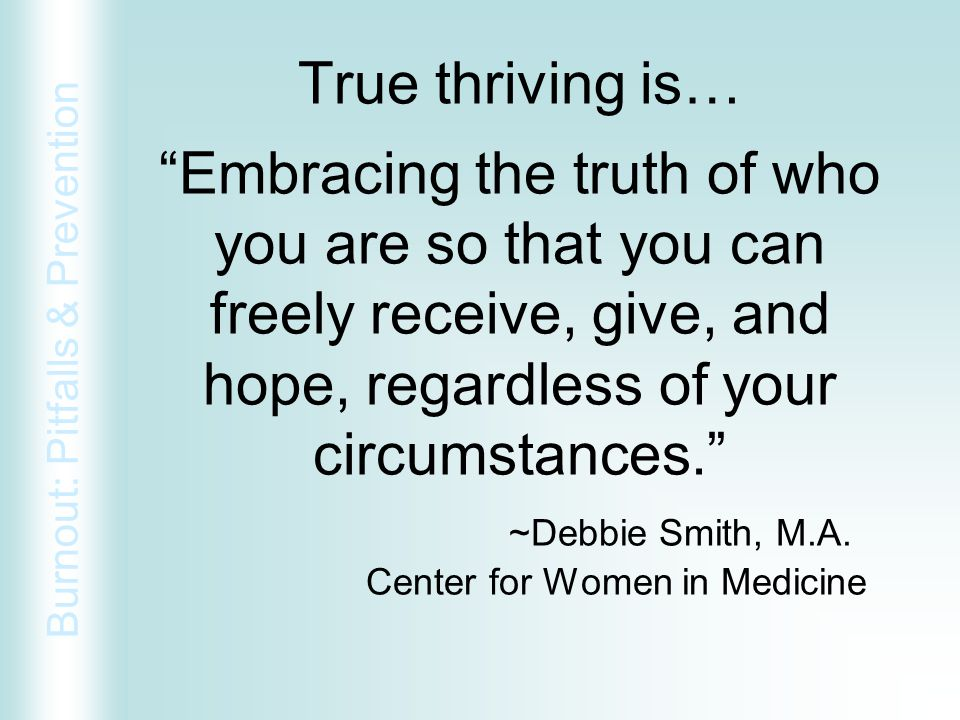 True thriving is… Embracing the truth of who you are so that you can freely receive, give, and hope, regardless of your circumstances. ~Debbie Smith, M.A.