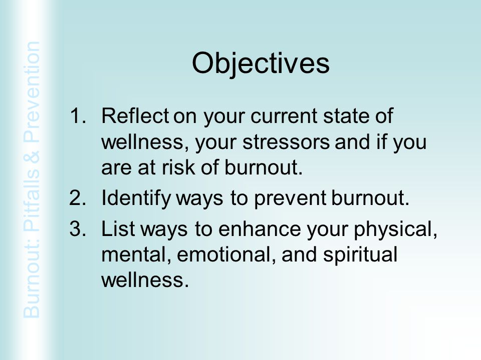 Objectives Reflect on your current state of wellness, your stressors and if you are at risk of burnout.
