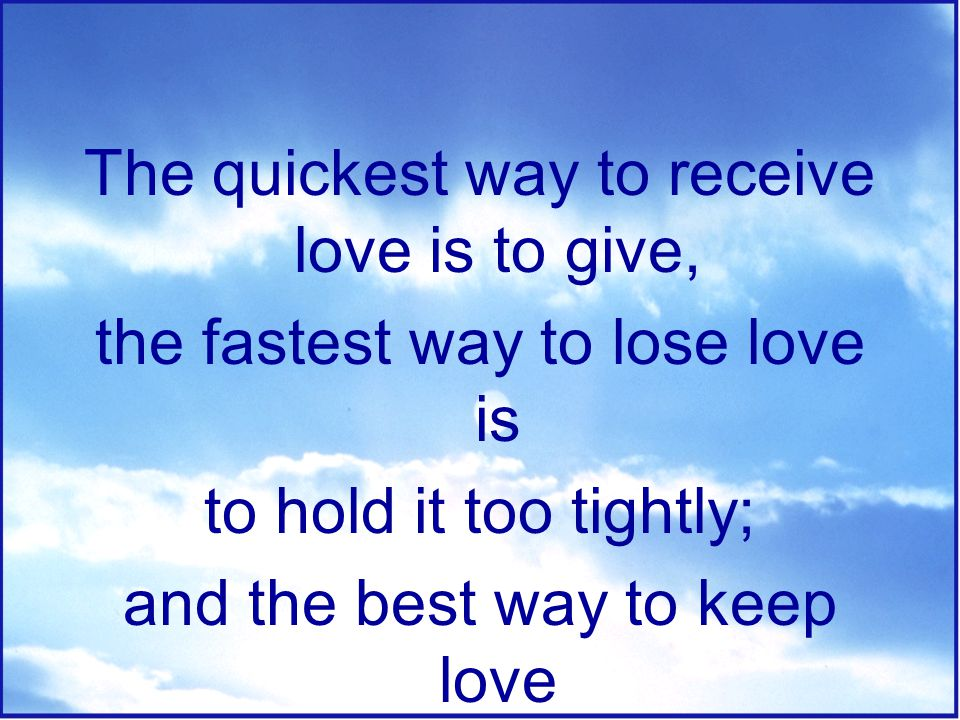 The quickest way to receive love is to give,