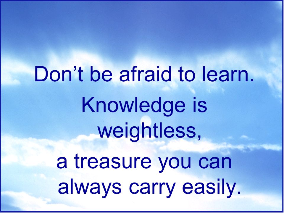 Don't be afraid to learn. Knowledge is weightless,