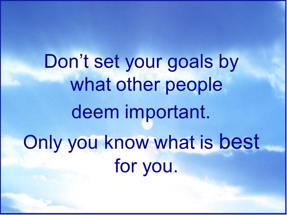 Don't set your goals by what other people deem important.