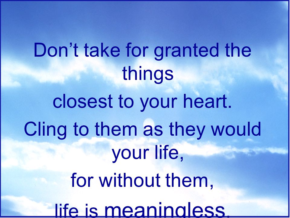 Don't take for granted the things closest to your heart.