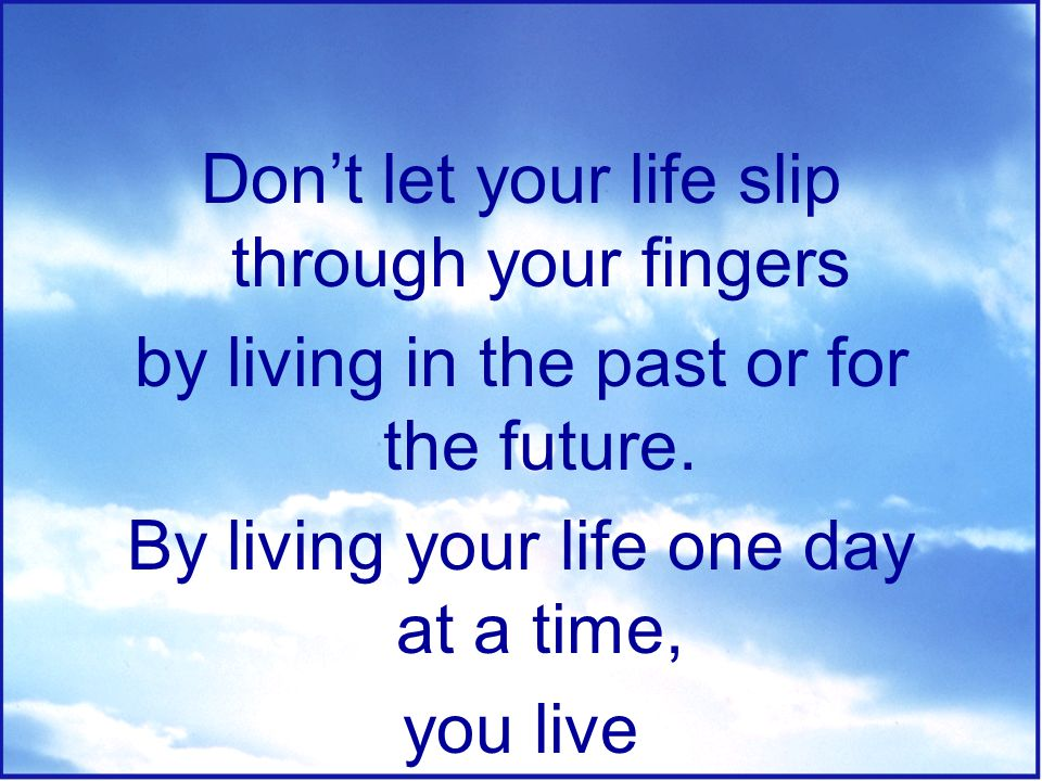 Don't let your life slip through your fingers