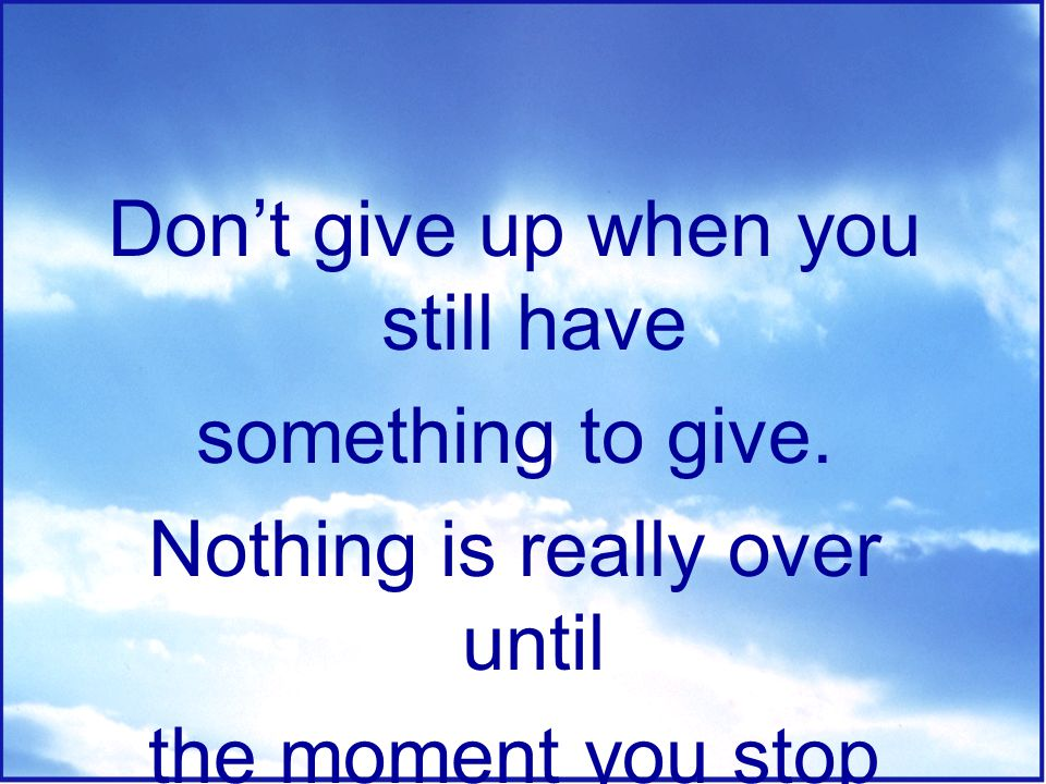 Don't give up when you still have something to give.