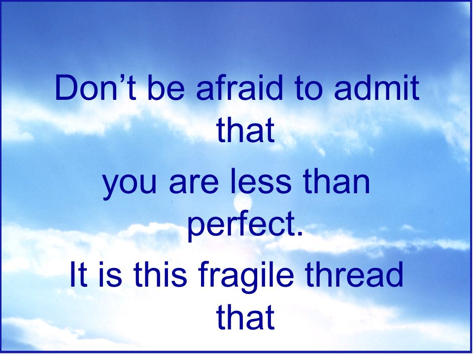 Don't be afraid to admit that you are less than perfect.