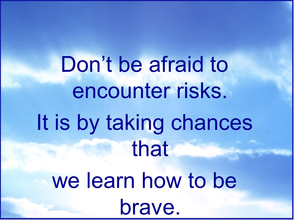Don't be afraid to encounter risks. It is by taking chances that