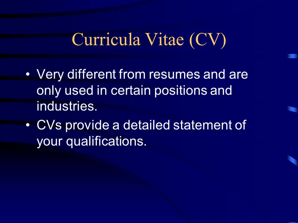 Curricula Vitae (CV) Very different from resumes and are only used in certain positions and industries.