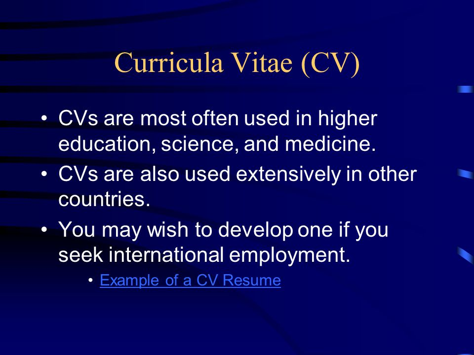 Curricula Vitae (CV) CVs are most often used in higher education, science, and medicine. CVs are also used extensively in other countries.