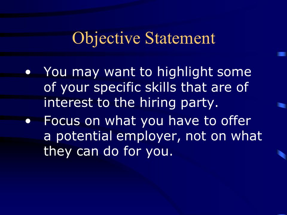 Objective Statement You may want to highlight some of your specific skills that are of interest to the hiring party.