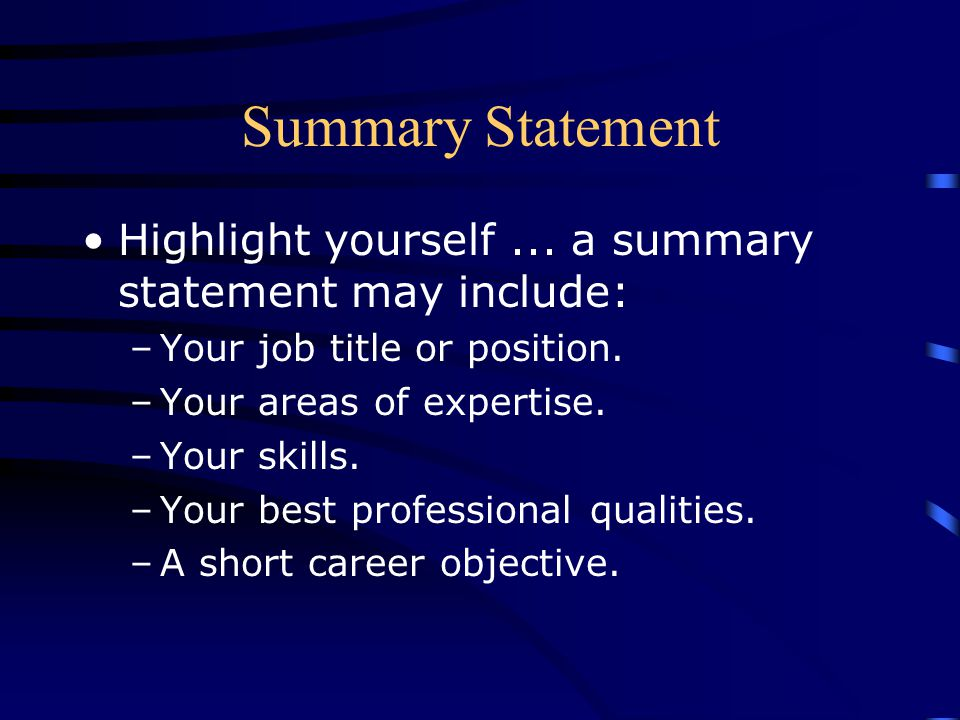 Summary Statement Highlight yourself ... a summary statement may include: Your job title or position.