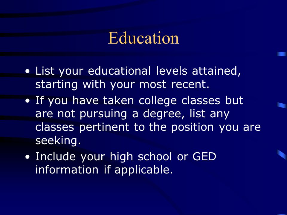 Education List your educational levels attained, starting with your most recent.