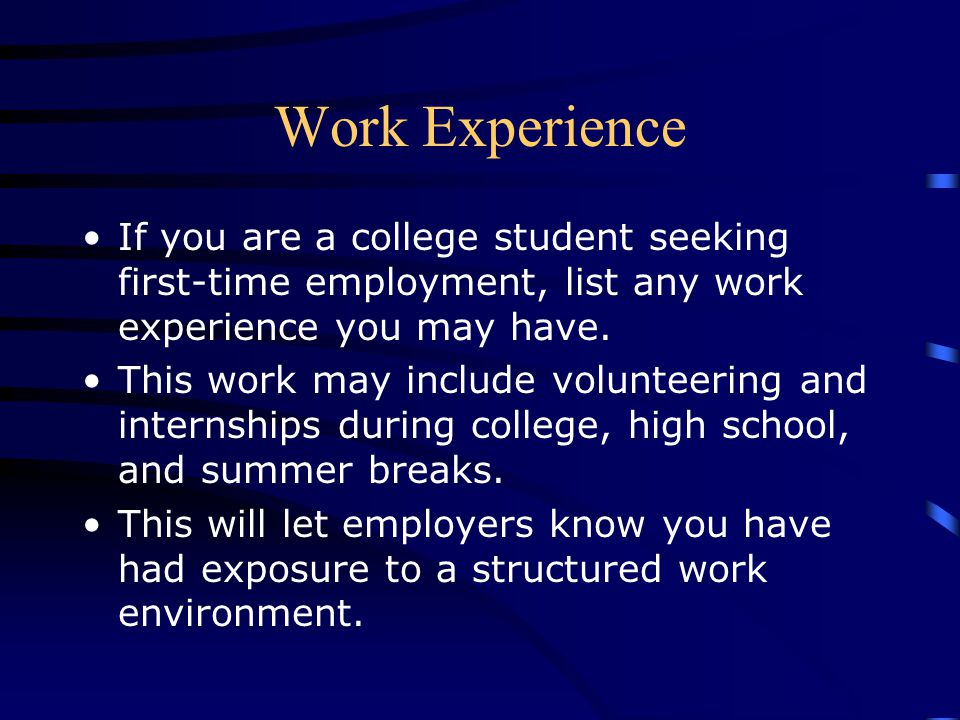 Work Experience If you are a college student seeking first-time employment, list any work experience you may have.