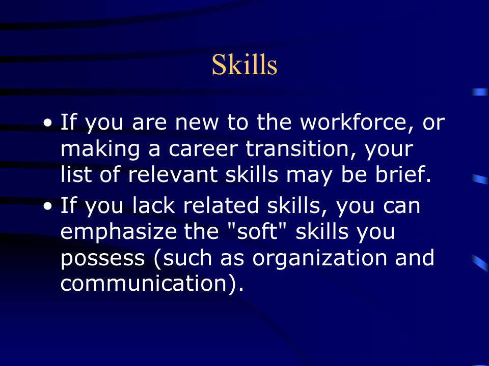 Skills If you are new to the workforce, or making a career transition, your list of relevant skills may be brief.