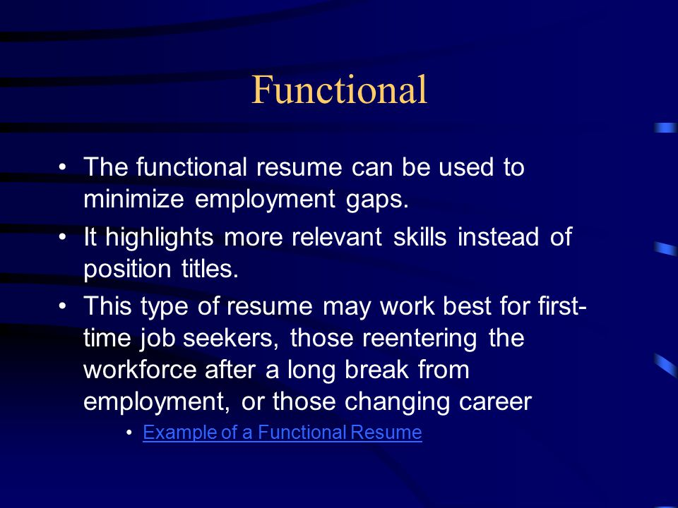 Functional The functional resume can be used to minimize employment gaps. It highlights more relevant skills instead of position titles.