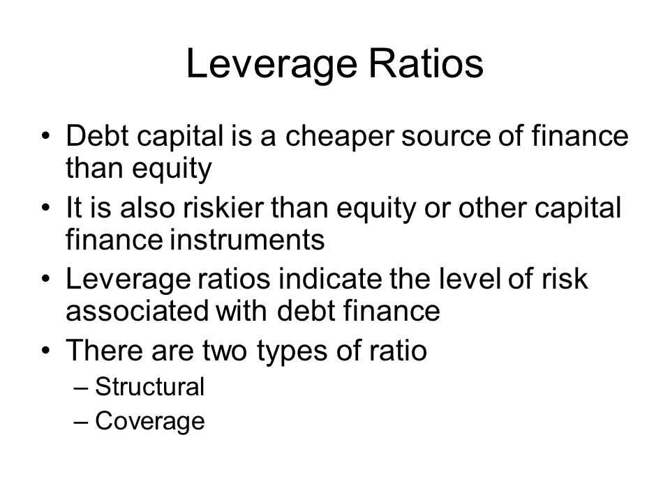 Leverage Ratios Debt capital is a cheaper source of finance than equity. It is also riskier than equity or other capital finance instruments.