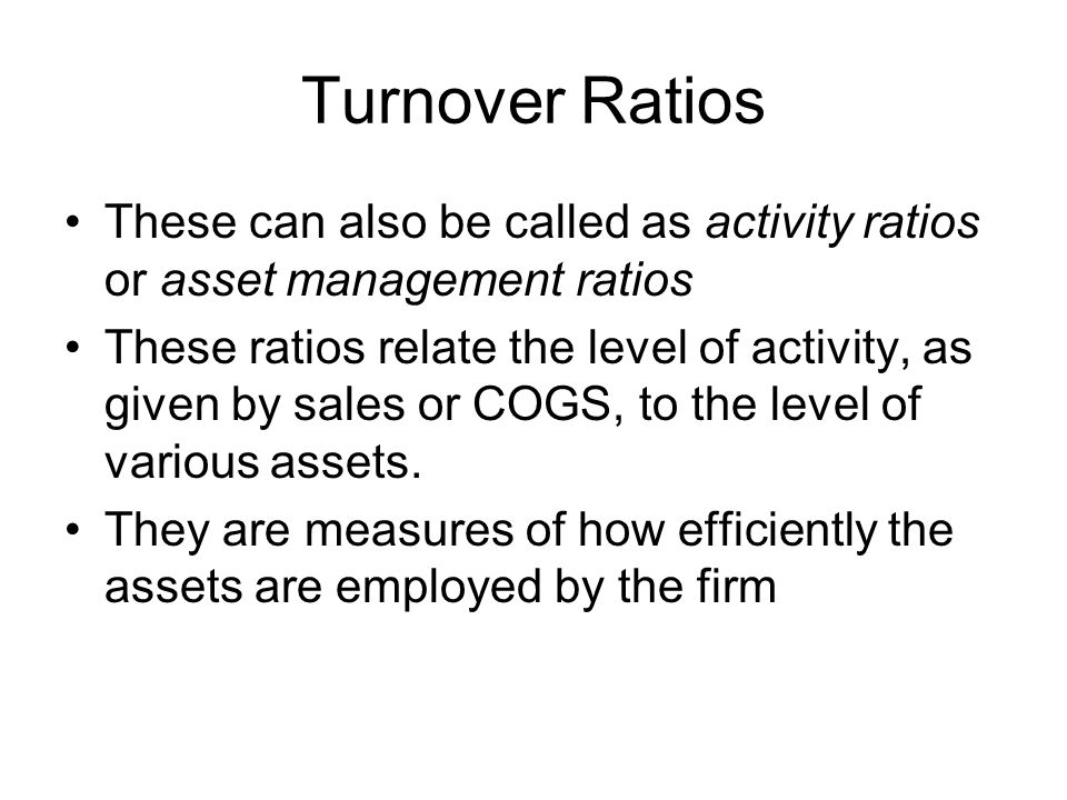 Turnover Ratios These can also be called as activity ratios or asset management ratios.