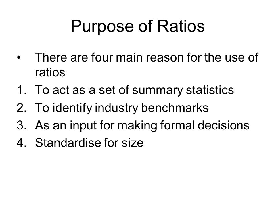 Purpose of Ratios There are four main reason for the use of ratios