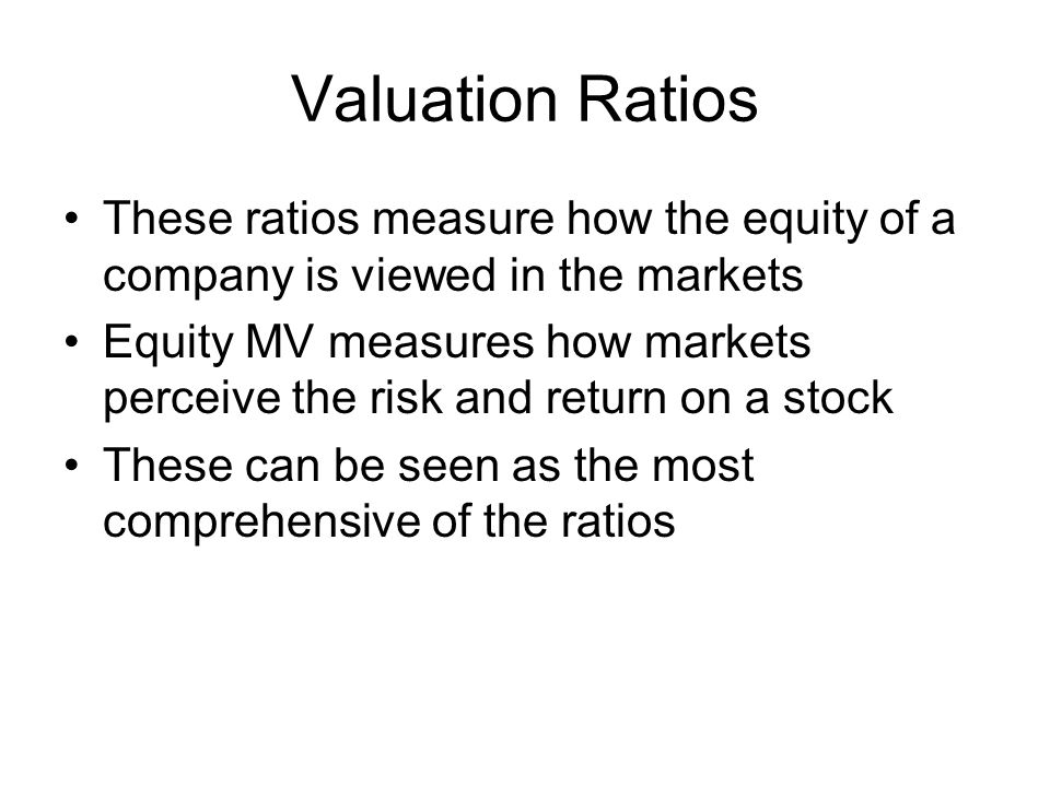 Valuation Ratios These ratios measure how the equity of a company is viewed in the markets.