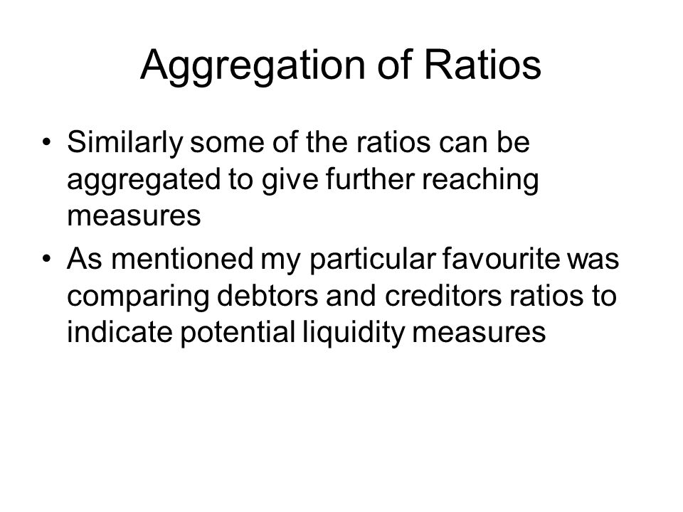 Aggregation of Ratios Similarly some of the ratios can be aggregated to give further reaching measures.