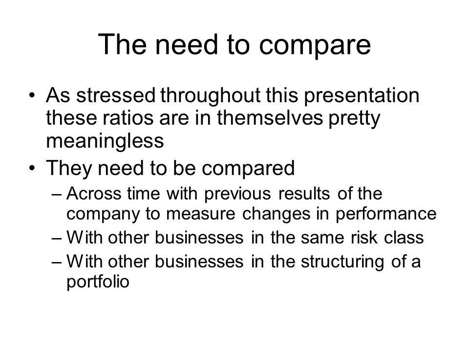 The need to compare As stressed throughout this presentation these ratios are in themselves pretty meaningless.