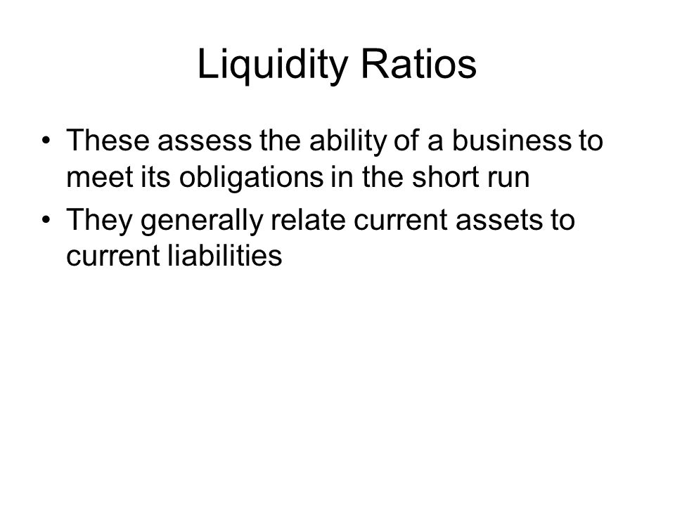Liquidity Ratios These assess the ability of a business to meet its obligations in the short run.