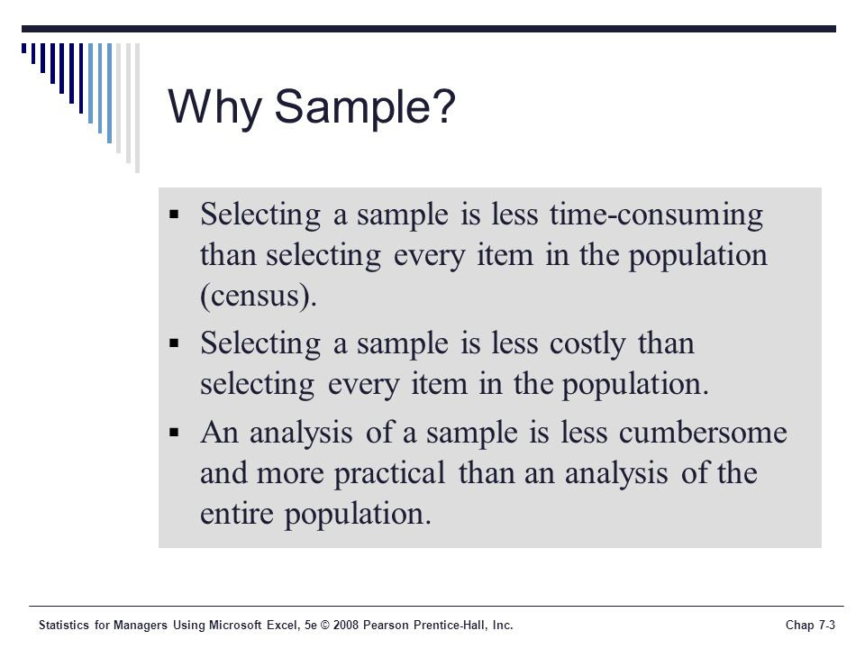 Why Sample Selecting a sample is less time-consuming than selecting every item in the population (census).
