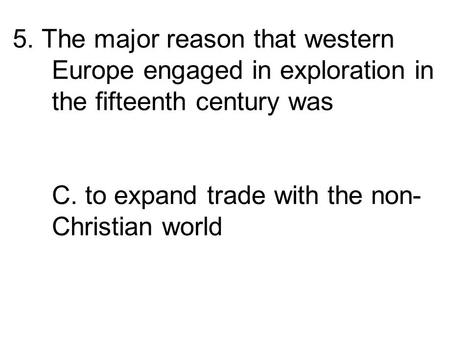 5. The major reason that western Europe engaged in exploration in the fifteenth century was A.