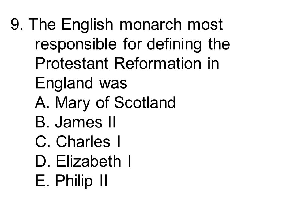 9. The English monarch most responsible for defining the Protestant Reformation in England was A.