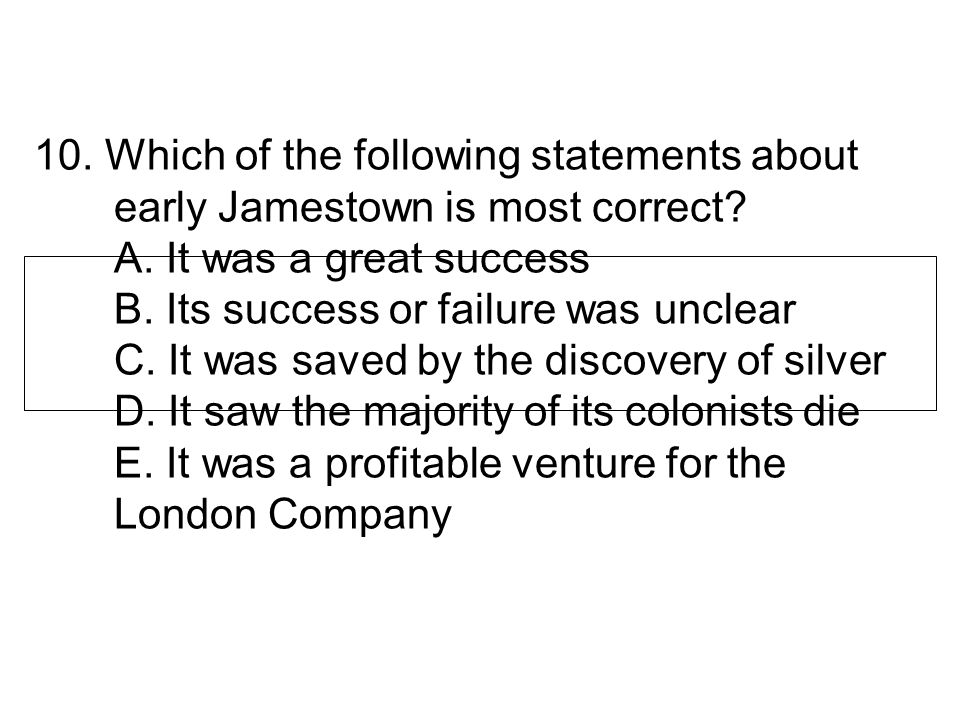 10. Which of the following statements about early Jamestown is most correct.