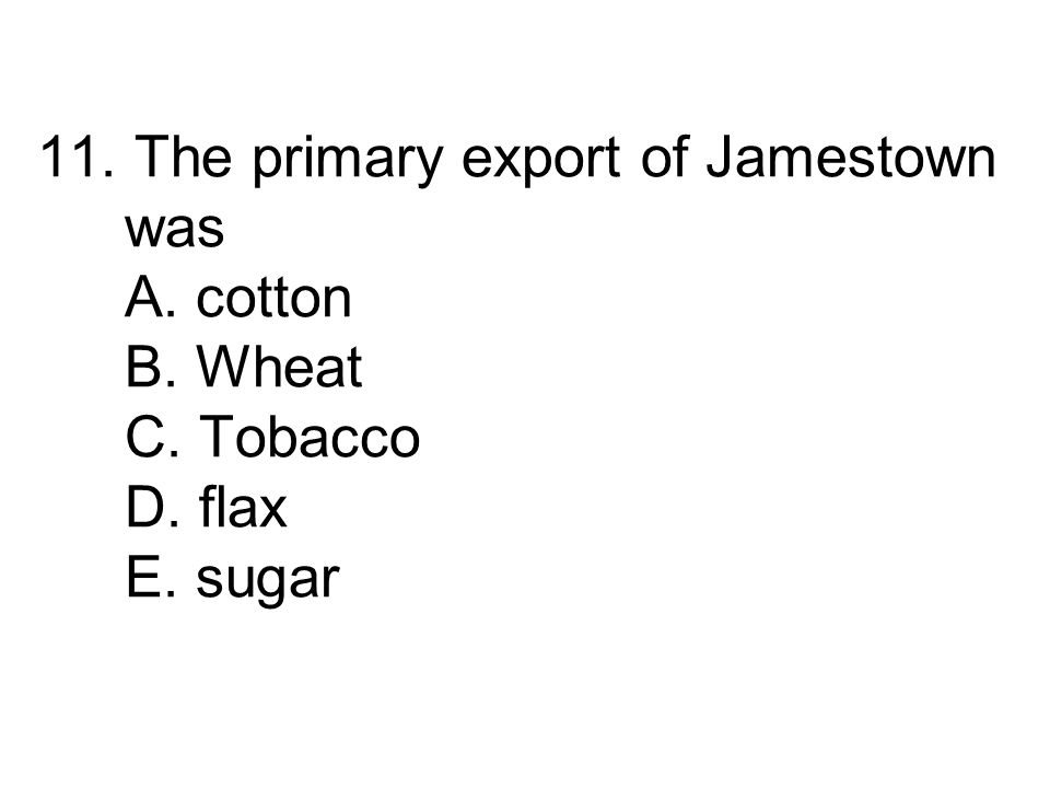 11. The primary export of Jamestown was A. cotton B. Wheat C. Tobacco D. flax E. sugar