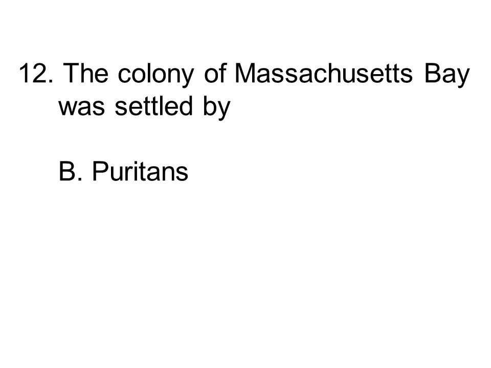 12. The colony of Massachusetts Bay was settled by A. Catholics B