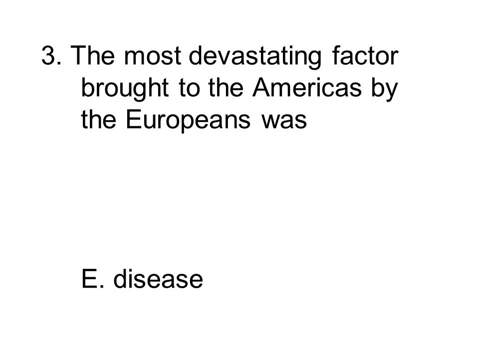 3. The most devastating factor brought to the Americas by the Europeans was A.