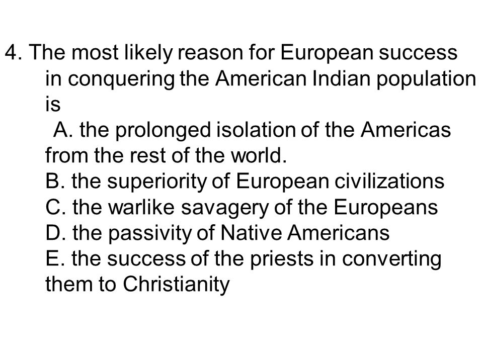 4. The most likely reason for European success in conquering the American Indian population is A.
