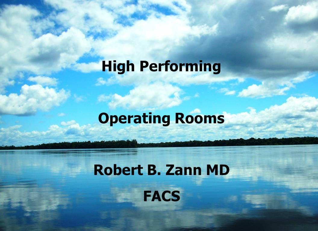 High Performing Operating Rooms Robert B. Zann MD FACS