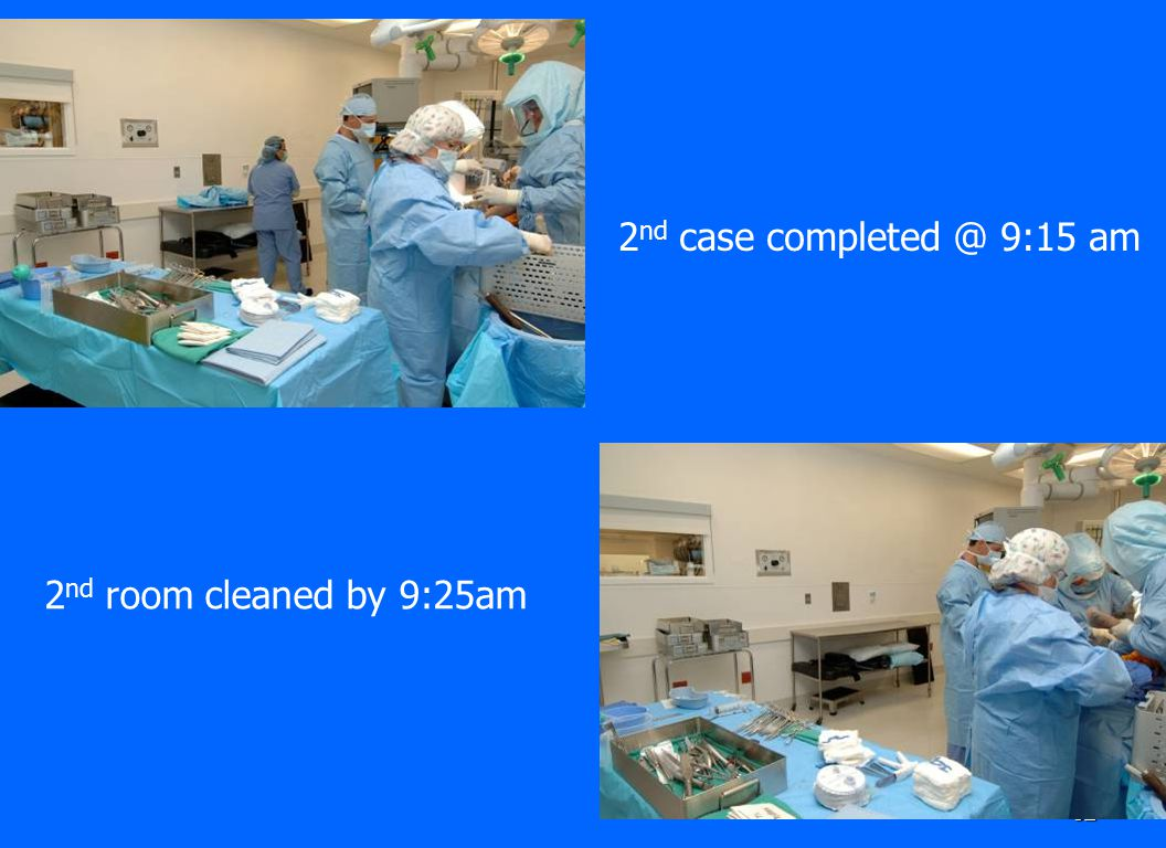 2nd case completed @ 9:15 am 2nd room cleaned by 9:25am
