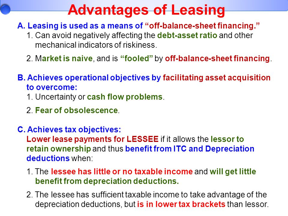 Advantages of Leasing A. Leasing is used as a means of off-balance-sheet financing.