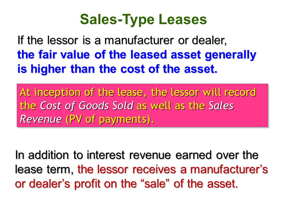 Sales-Type Leases If the lessor is a manufacturer or dealer, the fair value of the leased asset generally is higher than the cost of the asset.