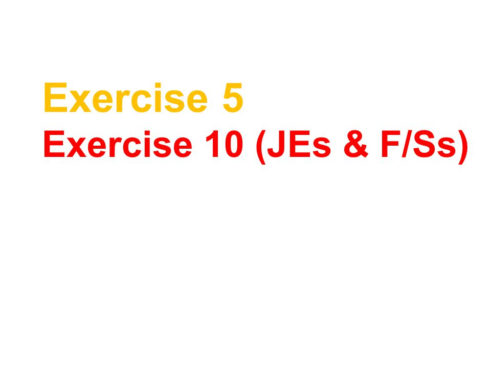 Exercise 5 Exercise 10 (JEs & F/Ss)