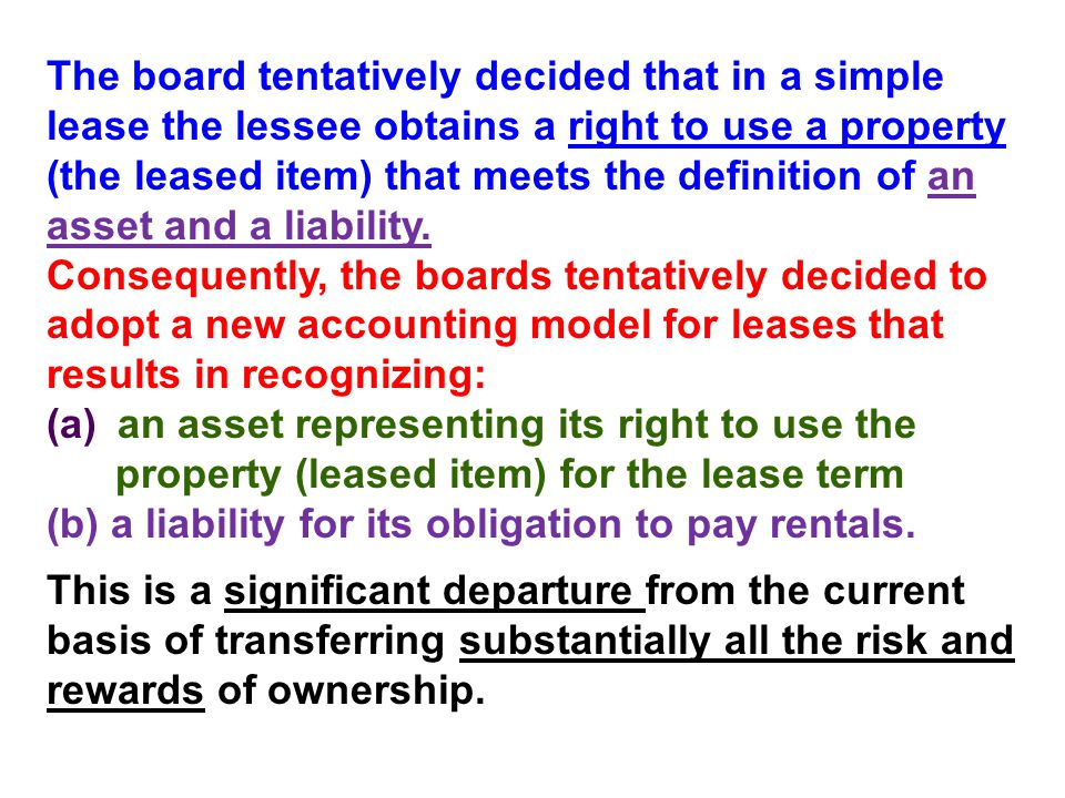 The board tentatively decided that in a simple lease the lessee obtains a right to use a property (the leased item) that meets the definition of an asset and a liability. Consequently, the boards tentatively decided to adopt a new accounting model for leases that results in recognizing: