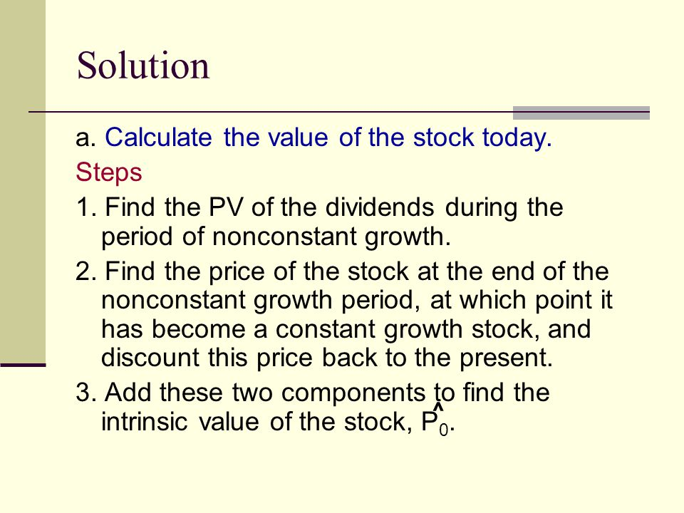 Solution a. Calculate the value of the stock today. Steps